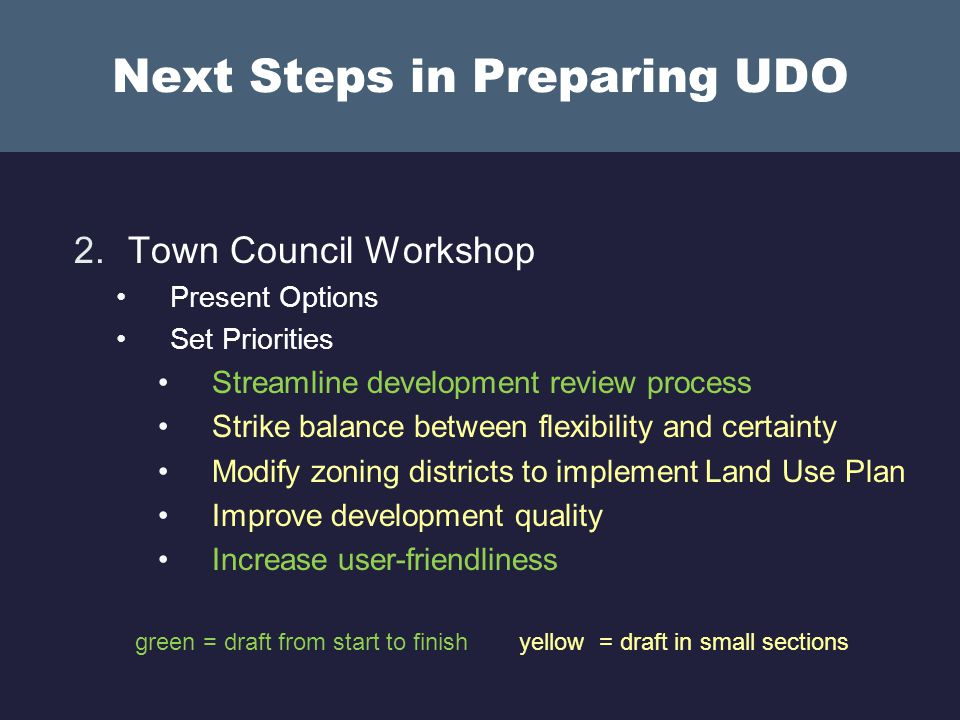 Next Steps in Preparing UDO 2.Town Council Workshop Present Options Set Priorities Streamline development review process Strike balance between flexibility and certainty Modify zoning districts to implement Land Use Plan Improve development quality Increase user-friendliness green = draft from start to finishyellow = draft in small sections