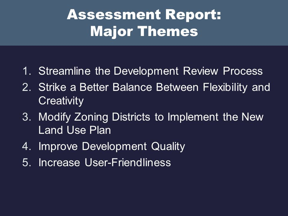 Theme 1: Streamline the Development Review Process Differentiate between different types of development review Issues: Confusion between site plan approval and construction drawings Uncertainty and delays in bringing small and straightforward projects without delay Proposal: Offer two separate tracks One-step: combined site plan and construction drawings (less cost for all parties) Two-step: general sketch plan followed by detailed construction drawings (less up-front cost for developer)