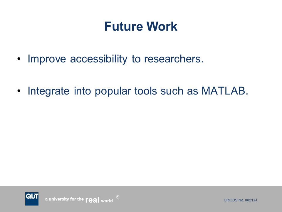 CRICOS No. 00213J a university for the world real R Future Work Improve accessibility to researchers. Integrate into popular tools such as MATLAB.
