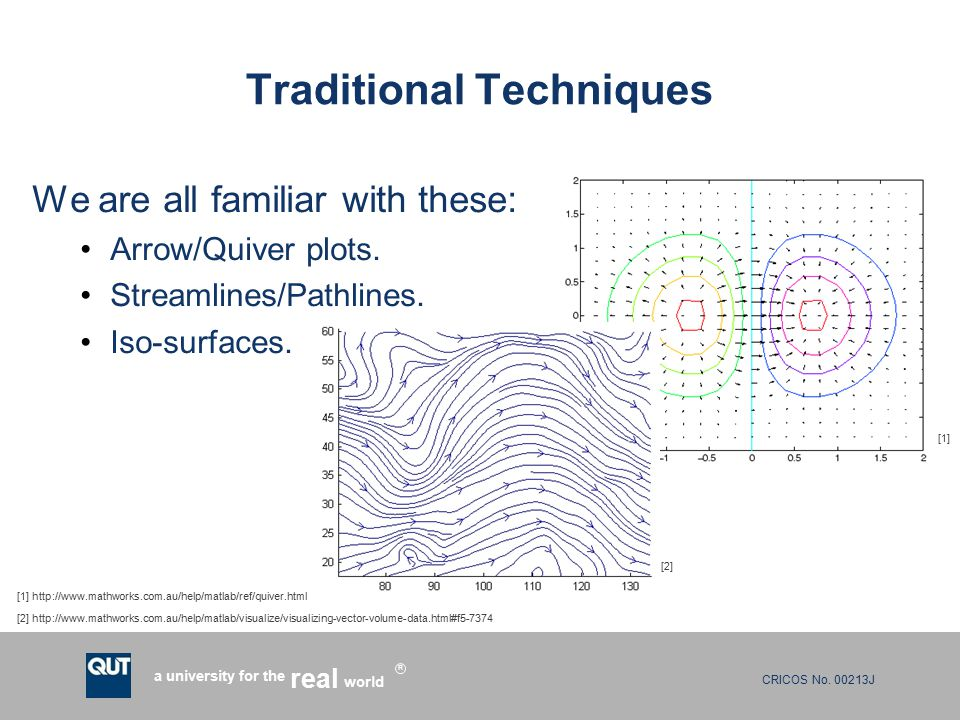 CRICOS No. 00213J a university for the world real R Traditional Techniques We are all familiar with these: Arrow/Quiver plots. Streamlines/Pathlines.