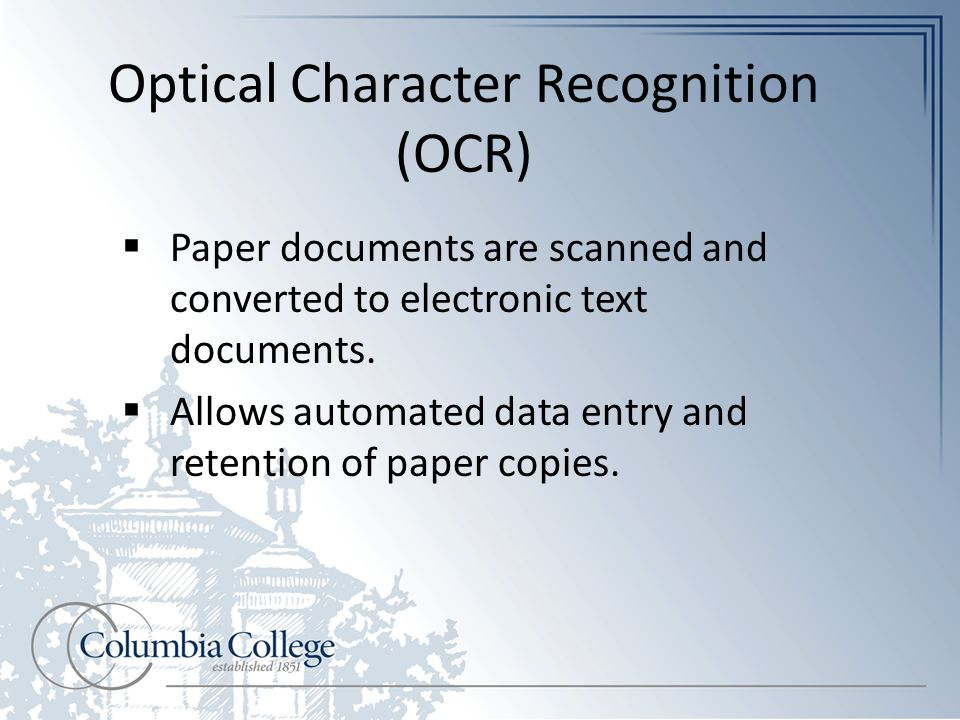 Optical Character Recognition (OCR)  Paper documents are scanned and converted to electronic text documents.