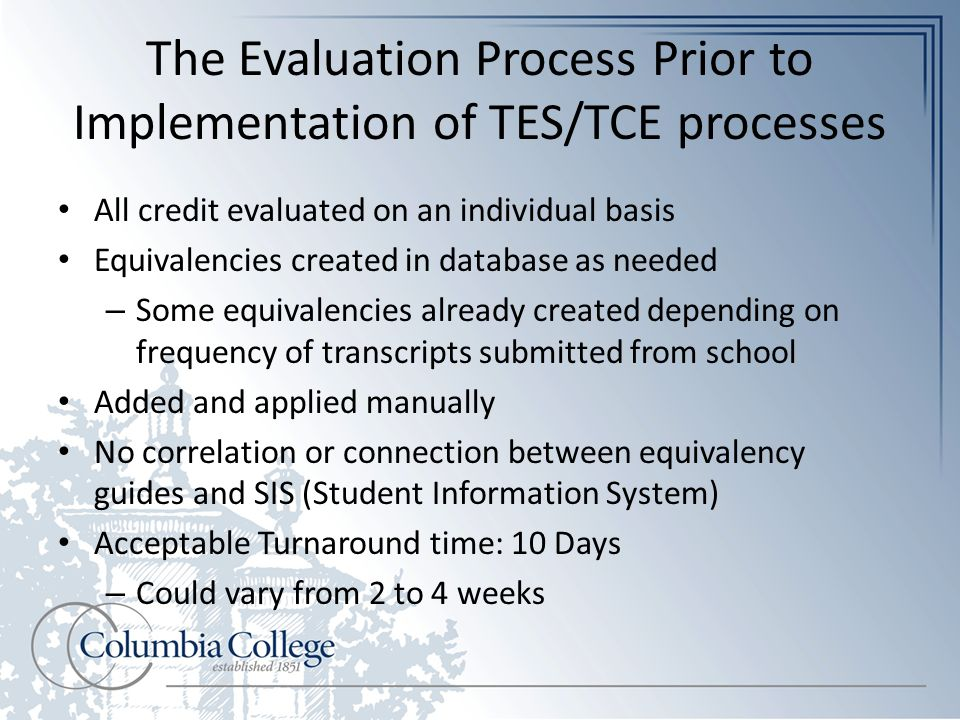 The Evaluation Process Prior to Implementation of TES/TCE processes All credit evaluated on an individual basis Equivalencies created in database as needed – Some equivalencies already created depending on frequency of transcripts submitted from school Added and applied manually No correlation or connection between equivalency guides and SIS (Student Information System) Acceptable Turnaround time: 10 Days – Could vary from 2 to 4 weeks