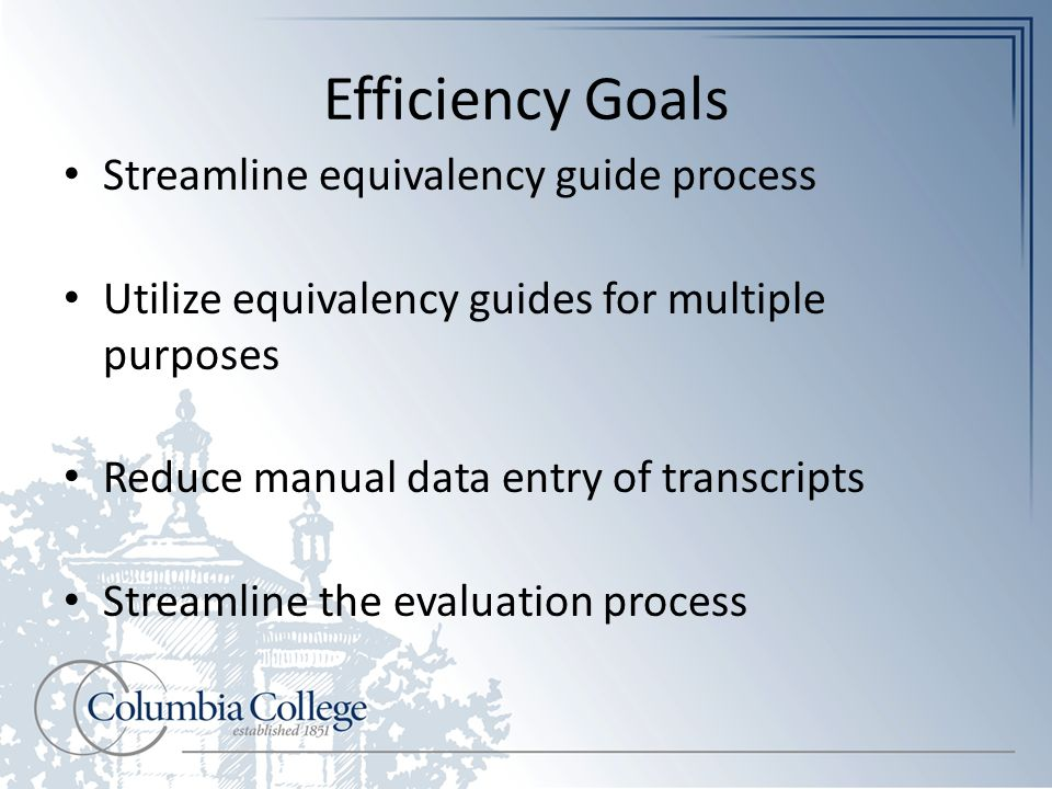 Efficiency Goals Streamline equivalency guide process Utilize equivalency guides for multiple purposes Reduce manual data entry of transcripts Streamline the evaluation process