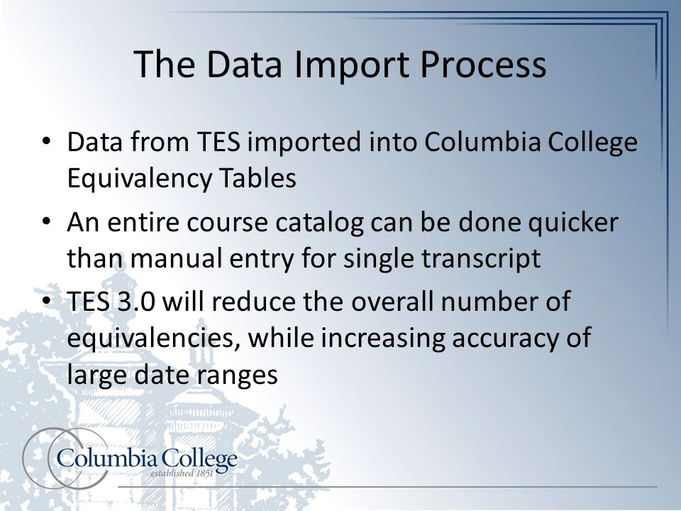 The Data Import Process Data from TES imported into Columbia College Equivalency Tables An entire course catalog can be done quicker than manual entry for single transcript TES 3.0 will reduce the overall number of equivalencies, while increasing accuracy of large date ranges