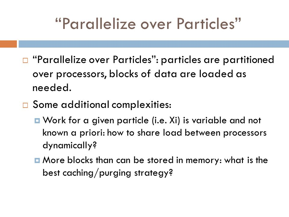 """Parallelize over Particles""  ""Parallelize over Particles"": particles are partitioned over processors, blocks of data are loaded as needed.  Some ad"