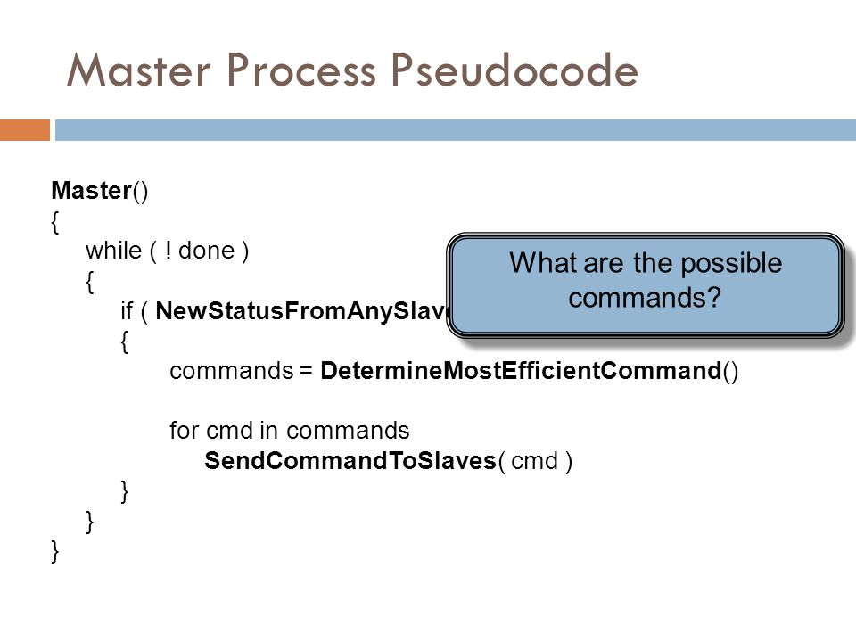 Master Process Pseudocode Master() { while ( ! done ) { if ( NewStatusFromAnySlave() ) { commands = DetermineMostEfficientCommand() for cmd in command