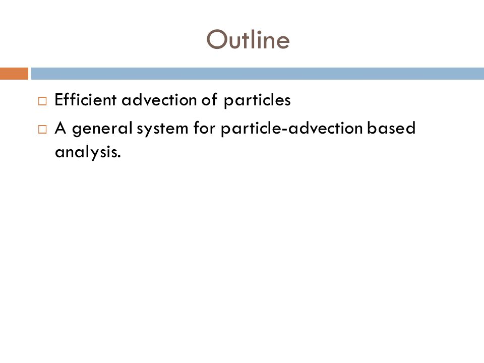 Outline  Efficient advection of particles  A general system for particle-advection based analysis.