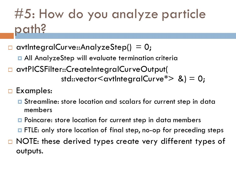 #5: How do you analyze particle path?  avtIntegralCurve::AnalyzeStep() = 0;  All AnalyzeStep will evaluate termination criteria  avtPICSFilter::Cre
