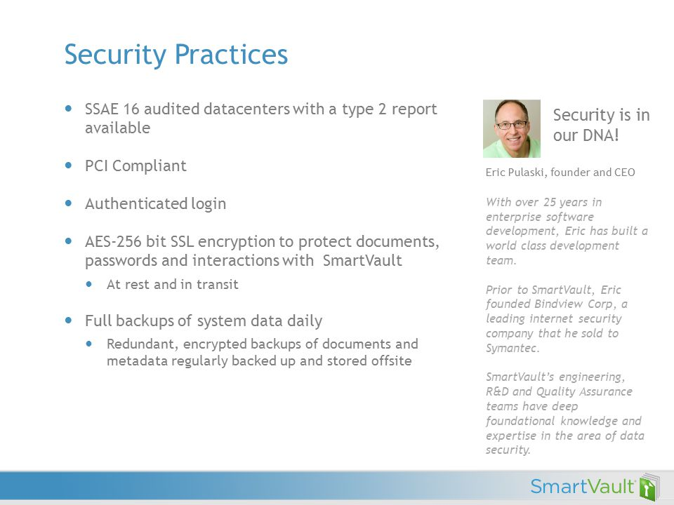 Security Practices SSAE 16 audited datacenters with a type 2 report available PCI Compliant Authenticated login AES-256 bit SSL encryption to protect documents, passwords and interactions with SmartVault At rest and in transit Full backups of system data daily Redundant, encrypted backups of documents and metadata regularly backed up and stored offsite Security is in our DNA.