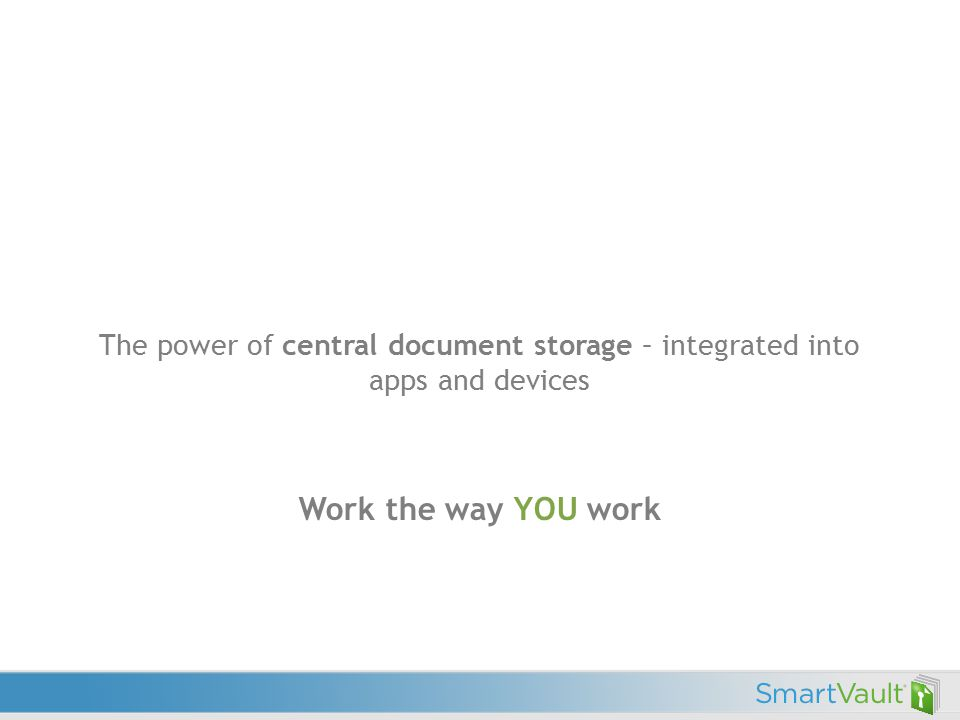 The power of central document storage – integrated into apps and devices Work the way YOU work