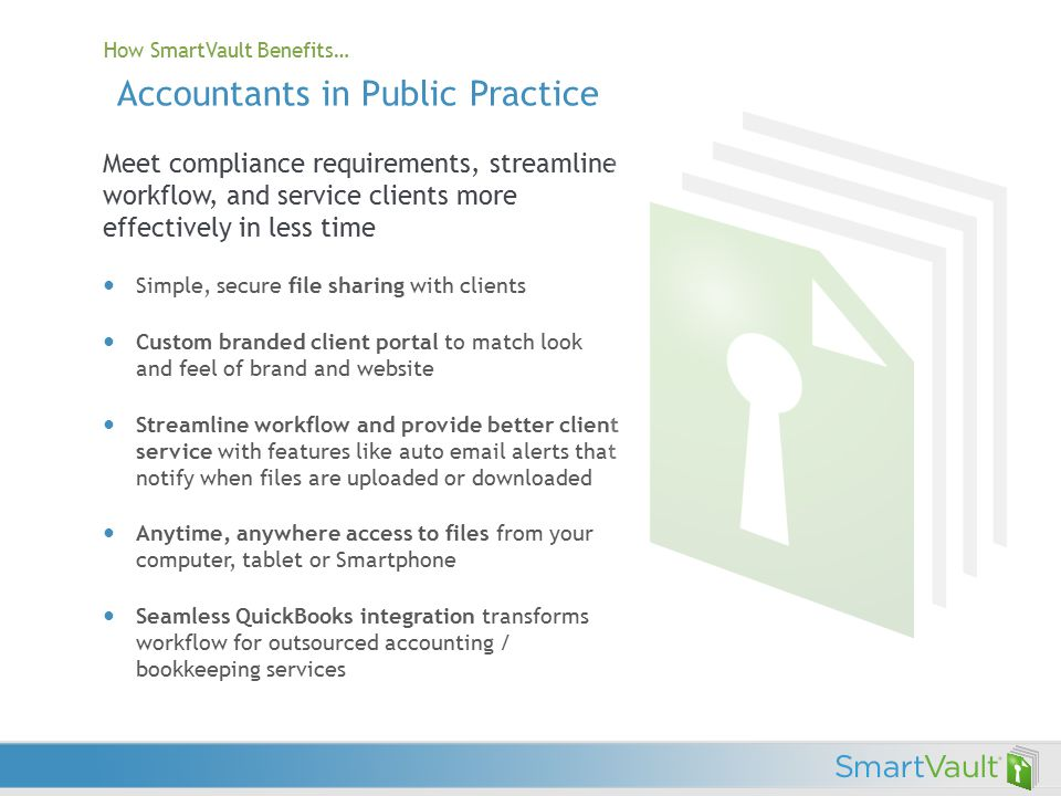 Meet compliance requirements, streamline workflow, and service clients more effectively in less time Simple, secure file sharing with clients Custom branded client portal to match look and feel of brand and website Streamline workflow and provide better client service with features like auto email alerts that notify when files are uploaded or downloaded Anytime, anywhere access to files from your computer, tablet or Smartphone Seamless QuickBooks integration transforms workflow for outsourced accounting / bookkeeping services How SmartVault Benefits… Accountants in Public Practice
