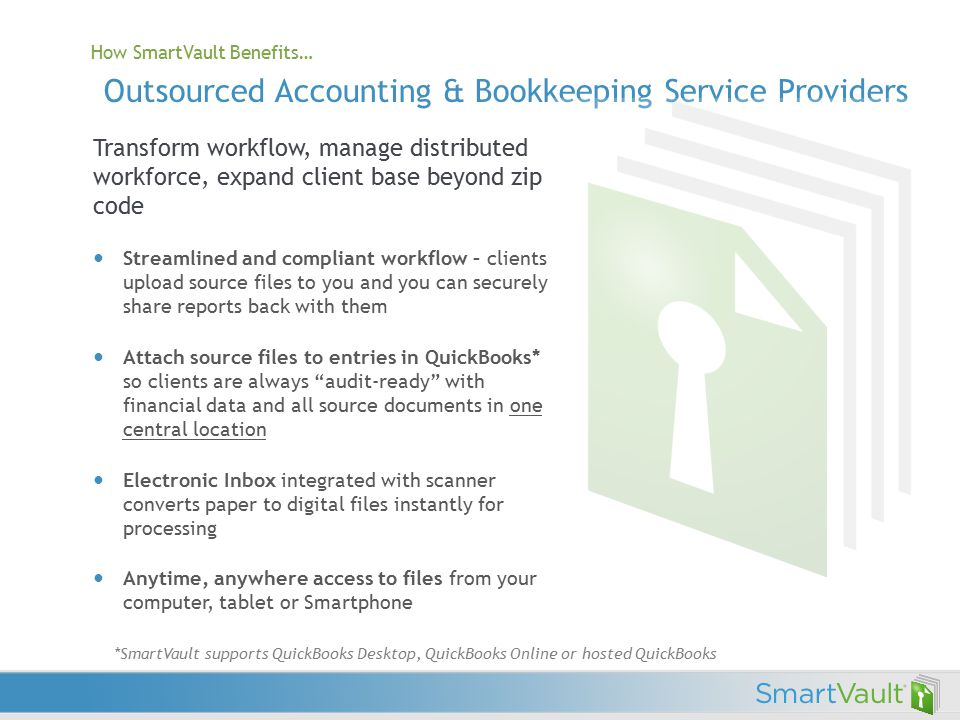 How SmartVault Benefits… Outsourced Accounting & Bookkeeping Service Providers Transform workflow, manage distributed workforce, expand client base beyond zip code Streamlined and compliant workflow – clients upload source files to you and you can securely share reports back with them Attach source files to entries in QuickBooks* so clients are always audit-ready with financial data and all source documents in one central location Electronic Inbox integrated with scanner converts paper to digital files instantly for processing Anytime, anywhere access to files from your computer, tablet or Smartphone *SmartVault supports QuickBooks Desktop, QuickBooks Online or hosted QuickBooks