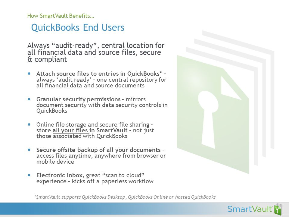 How SmartVault Benefits… QuickBooks End Users Always audit-ready , central location for all financial data and source files, secure & compliant Attach source files to entries in QuickBooks* – always 'audit ready' – one central repository for all financial data and source documents Granular security permissions – mirrors document security with data security controls in QuickBooks Online file storage and secure file sharing - store all your files in SmartVault – not just those associated with QuickBooks Secure offsite backup of all your documents – access files anytime, anywhere from browser or mobile device Electronic Inbox, great scan to cloud experience – kicks off a paperless workflow *SmartVault supports QuickBooks Desktop, QuickBooks Online or hosted QuickBooks