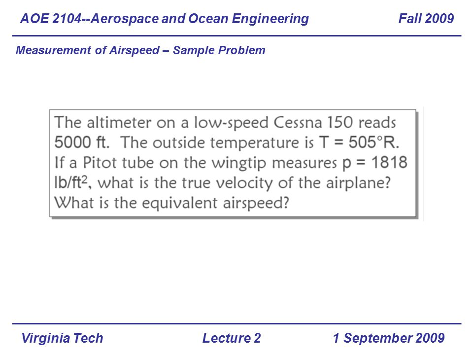 Virginia Tech Measurement of Airspeed – Sample Problem AOE 2104--Aerospace and Ocean Engineering Fall 2009 1 September 2009Lecture 2