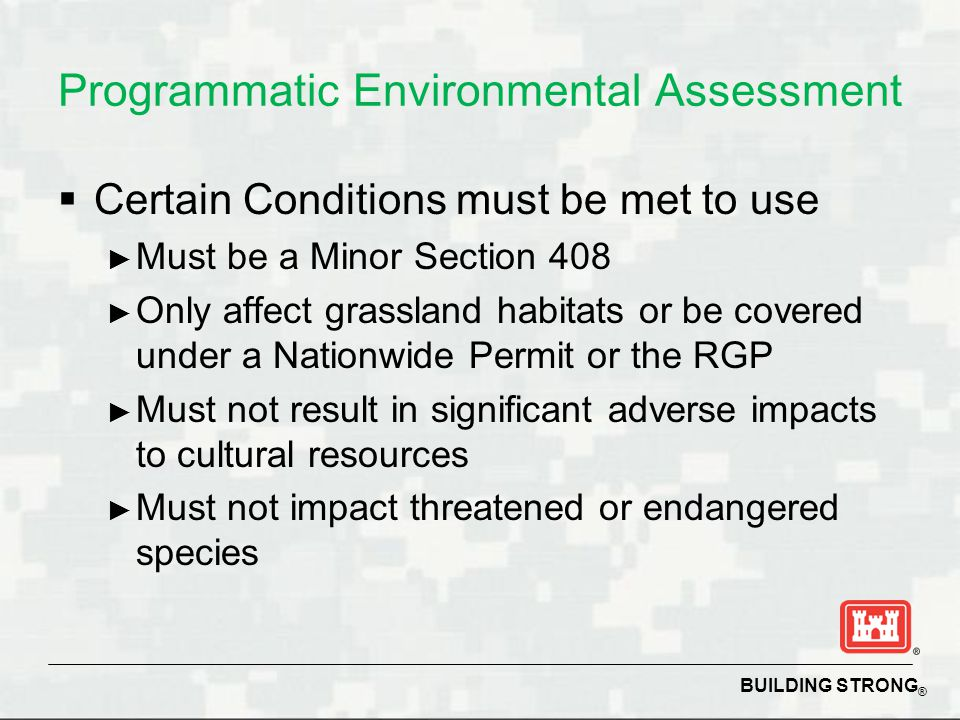 BUILDING STRONG ® Programmatic Environmental Assessment  Certain Conditions must be met to use ► Must be a Minor Section 408 ► Only affect grassland