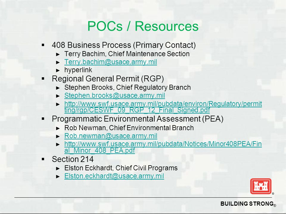 BUILDING STRONG ® POCs / Resources  408 Business Process (Primary Contact) ► Terry Bachim, Chief Maintenance Section ► Terry.bachim@usace.army.mil Te