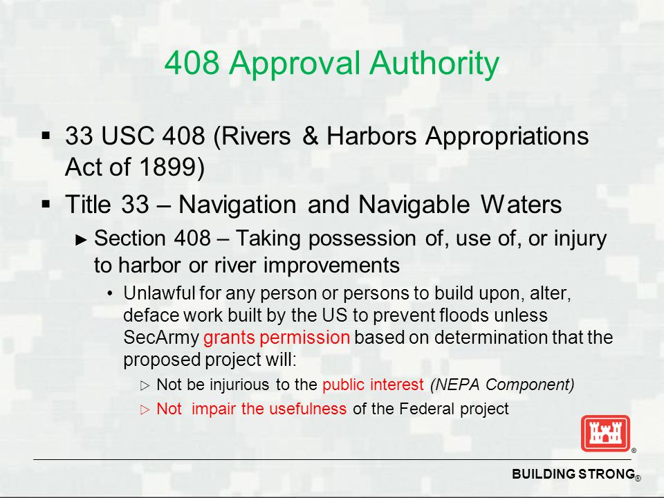 BUILDING STRONG ® 408 Approval Authority  33 USC 408 (Rivers & Harbors Appropriations Act of 1899)  Title 33 – Navigation and Navigable Waters ► Sec