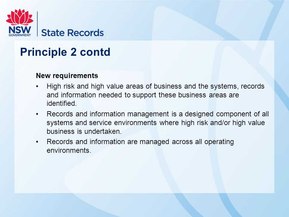 Principle 2 contd New requirements High risk and high value areas of business and the systems, records and information needed to support these busines