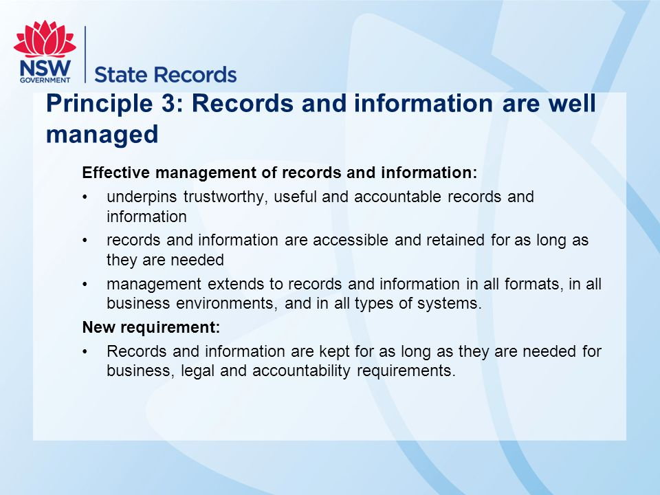 Principle 3: Records and information are well managed Effective management of records and information: underpins trustworthy, useful and accountable records and information records and information are accessible and retained for as long as they are needed management extends to records and information in all formats, in all business environments, and in all types of systems.