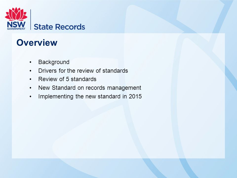 Overview Background Drivers for the review of standards Review of 5 standards New Standard on records management Implementing the new standard in 2015