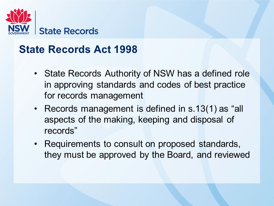 State Records Act 1998 State Records Authority of NSW has a defined role in approving standards and codes of best practice for records management Records management is defined in s.13(1) as all aspects of the making, keeping and disposal of records Requirements to consult on proposed standards, they must be approved by the Board, and reviewed