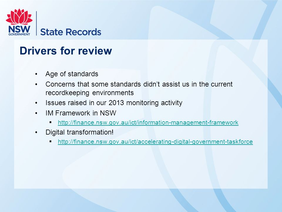 Drivers for review Age of standards Concerns that some standards didn't assist us in the current recordkeeping environments Issues raised in our 2013 monitoring activity IM Framework in NSW  http://finance.nsw.gov.au/ict/information-management-framework http://finance.nsw.gov.au/ict/information-management-framework Digital transformation.