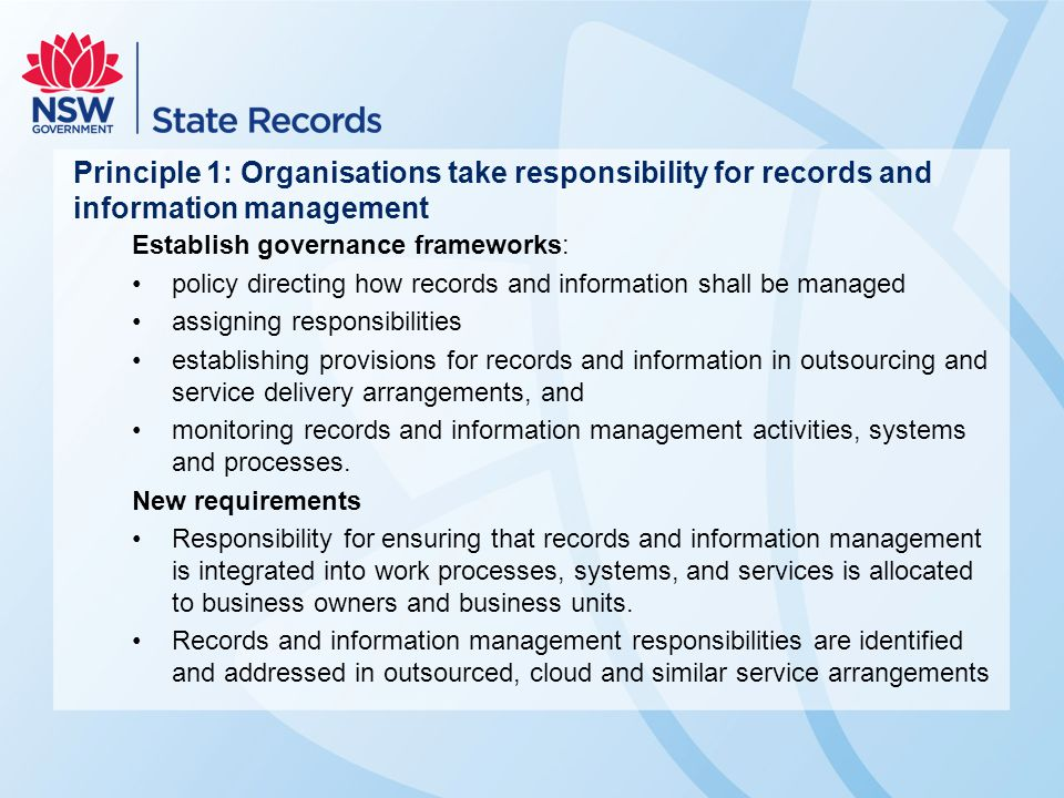 Principle 1: Organisations take responsibility for records and information management Establish governance frameworks: policy directing how records an