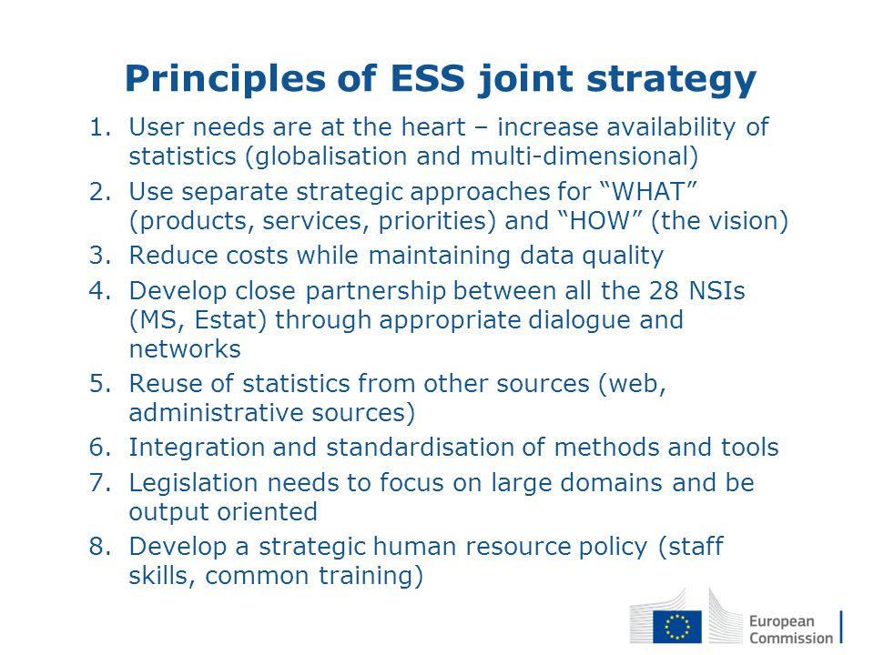 14 Principles of ESS joint strategy 1.User needs are at the heart – increase availability of statistics (globalisation and multi-dimensional) 2.Use separate strategic approaches for WHAT (products, services, priorities) and HOW (the vision) 3.Reduce costs while maintaining data quality 4.Develop close partnership between all the 28 NSIs (MS, Estat) through appropriate dialogue and networks 5.Reuse of statistics from other sources (web, administrative sources) 6.Integration and standardisation of methods and tools 7.Legislation needs to focus on large domains and be output oriented 8.Develop a strategic human resource policy (staff skills, common training)