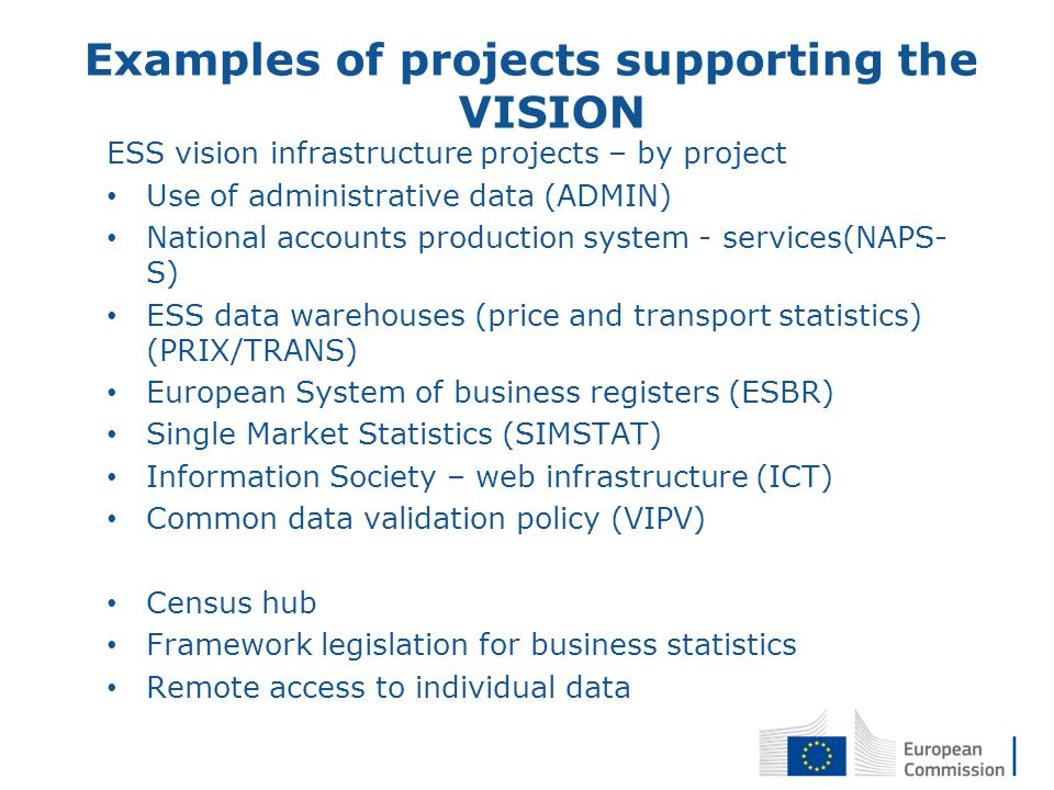 Examples of projects supporting the VISION ESS vision infrastructure projects – by project Use of administrative data (ADMIN) National accounts production system - services(NAPS- S) ESS data warehouses (price and transport statistics) (PRIX/TRANS) European System of business registers (ESBR) Single Market Statistics (SIMSTAT) Information Society – web infrastructure (ICT) Common data validation policy (VIPV) Census hub Framework legislation for business statistics Remote access to individual data 17