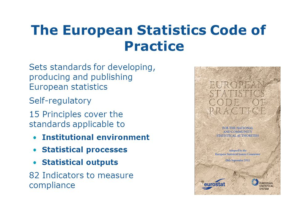The European Statistics Code of Practice Sets standards for developing, producing and publishing European statistics Self-regulatory 15 Principles cover the standards applicable to Institutional environment Statistical processes Statistical outputs 82 Indicators to measure compliance 6