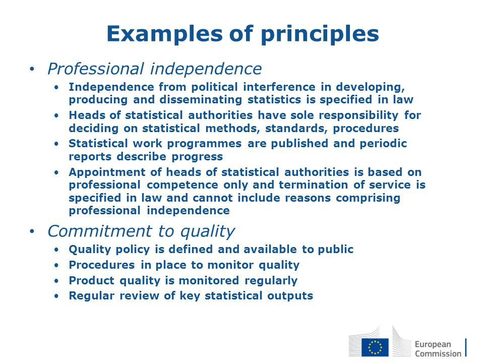Examples of principles Professional independence Independence from political interference in developing, producing and disseminating statistics is specified in law Heads of statistical authorities have sole responsibility for deciding on statistical methods, standards, procedures Statistical work programmes are published and periodic reports describe progress Appointment of heads of statistical authorities is based on professional competence only and termination of service is specified in law and cannot include reasons comprising professional independence Commitment to quality Quality policy is defined and available to public Procedures in place to monitor quality Product quality is monitored regularly Regular review of key statistical outputs