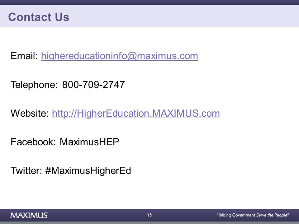 15 Contact Us Email: highereducationinfo@maximus.comhighereducationinfo@maximus.com Telephone: 800-709-2747 Website: http://HigherEducation.MAXIMUS.comhttp://HigherEducation.MAXIMUS.com Facebook: MaximusHEP Twitter: #MaximusHigherEd