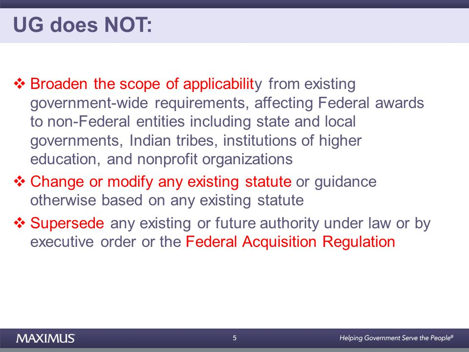 5 UG does NOT:  Broaden the scope of applicability from existing government-wide requirements, affecting Federal awards to non-Federal entities including state and local governments, Indian tribes, institutions of higher education, and nonprofit organizations  Change or modify any existing statute or guidance otherwise based on any existing statute  Supersede any existing or future authority under law or by executive order or the Federal Acquisition Regulation