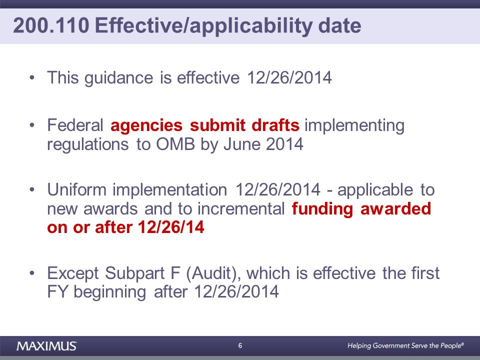6 200.110 Effective/applicability date This guidance is effective 12/26/2014 Federal agencies submit drafts implementing regulations to OMB by June 2014 Uniform implementation 12/26/2014 - applicable to new awards and to incremental funding awarded on or after 12/26/14 Except Subpart F (Audit), which is effective the first FY beginning after 12/26/2014