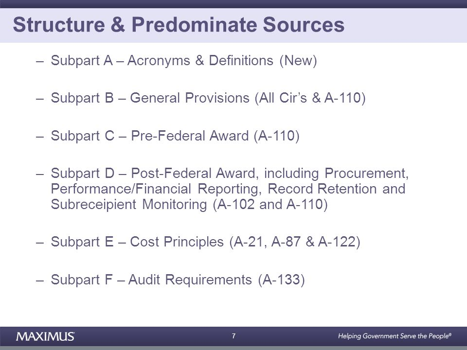 7 Structure & Predominate Sources –Subpart A – Acronyms & Definitions (New) –Subpart B – General Provisions (All Cir's & A-110) –Subpart C – Pre-Federal Award (A-110) –Subpart D – Post-Federal Award, including Procurement, Performance/Financial Reporting, Record Retention and Subreceipient Monitoring (A-102 and A-110) –Subpart E – Cost Principles (A-21, A-87 & A-122) –Subpart F – Audit Requirements (A-133)