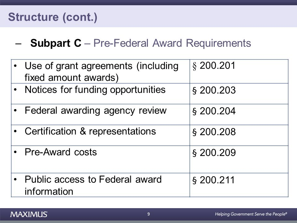 9 Structure (cont.) –Subpart C – Pre-Federal Award Requirements Use of grant agreements (including fixed amount awards) § 200.201 Notices for funding opportunities § 200.203 Federal awarding agency review § 200.204 Certification & representations § 200.208 Pre-Award costs § 200.209 Public access to Federal award information § 200.211