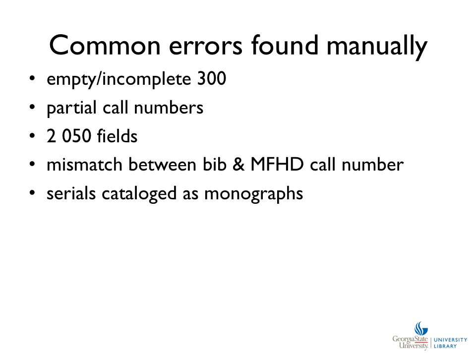 Common errors found manually empty/incomplete 300 partial call numbers 2 050 fields mismatch between bib & MFHD call number serials cataloged as monographs