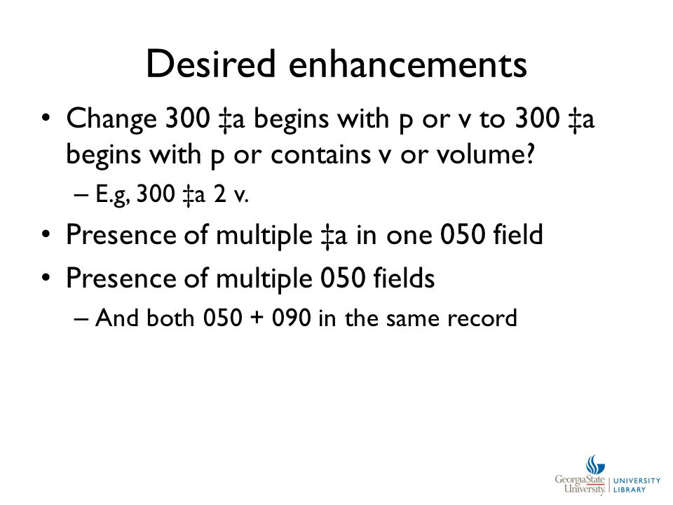 Desired enhancements Change 300 ‡a begins with p or v to 300 ‡a begins with p or contains v or volume.