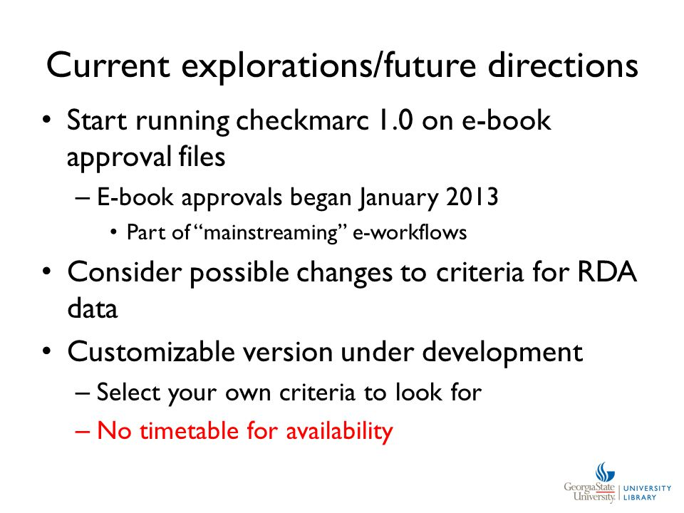 Current explorations/future directions Start running checkmarc 1.0 on e-book approval files – E-book approvals began January 2013 Part of mainstreaming e-workflows Consider possible changes to criteria for RDA data Customizable version under development – Select your own criteria to look for – No timetable for availability
