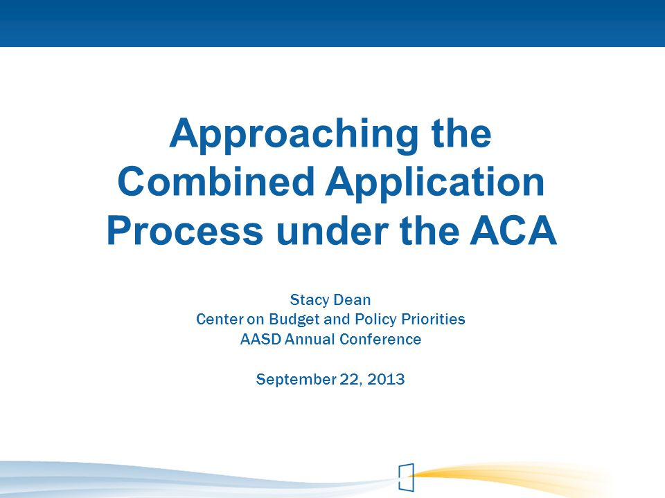 Approaching the Combined Application Process under the ACA Stacy Dean Center on Budget and Policy Priorities AASD Annual Conference September 22, 2013