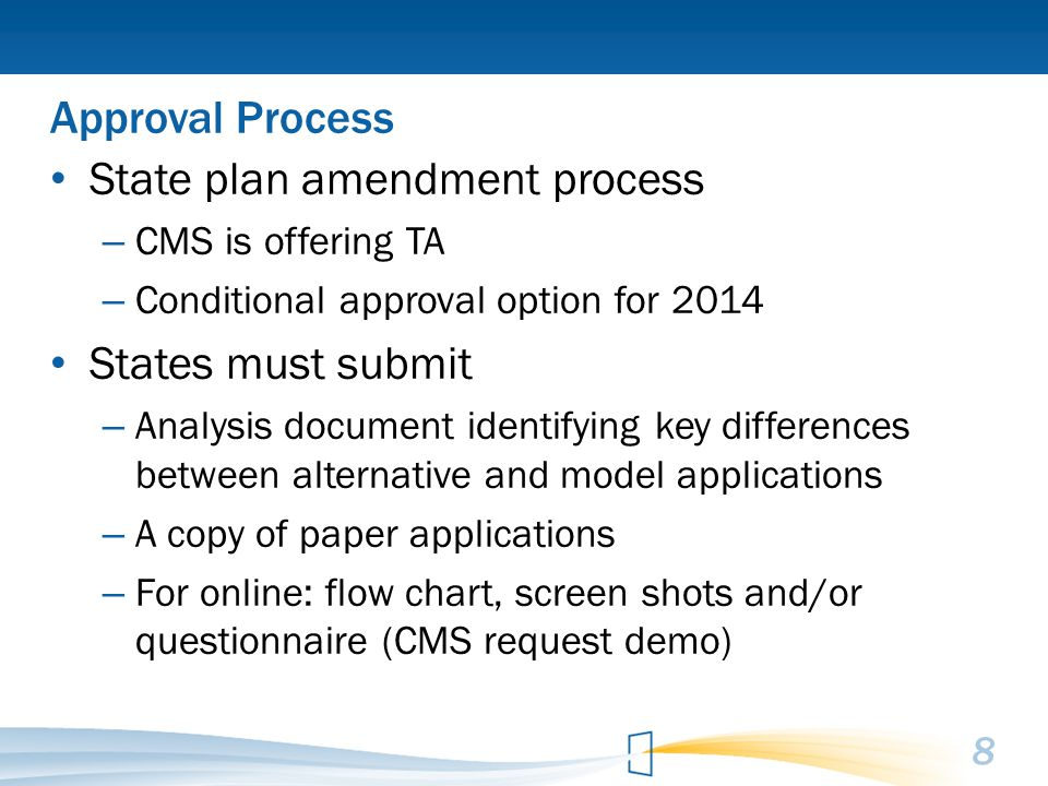 Approval Process State plan amendment process – CMS is offering TA – Conditional approval option for 2014 States must submit – Analysis document identifying key differences between alternative and model applications – A copy of paper applications – For online: flow chart, screen shots and/or questionnaire (CMS request demo) 8