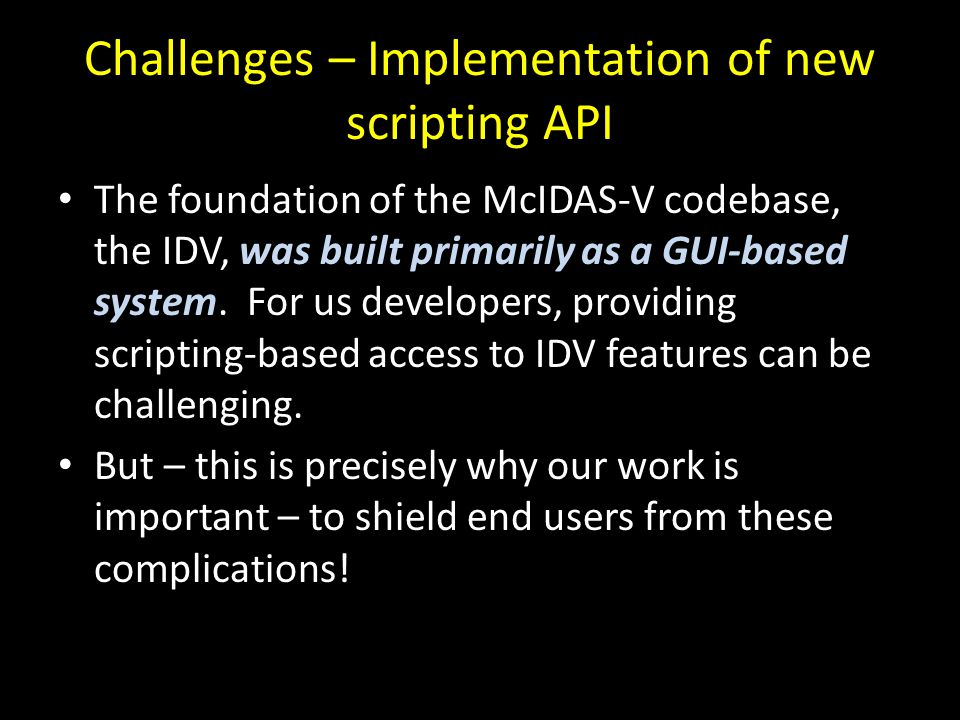 Challenges – Implementation of new scripting API The foundation of the McIDAS-V codebase, the IDV, was built primarily as a GUI-based system. For us d