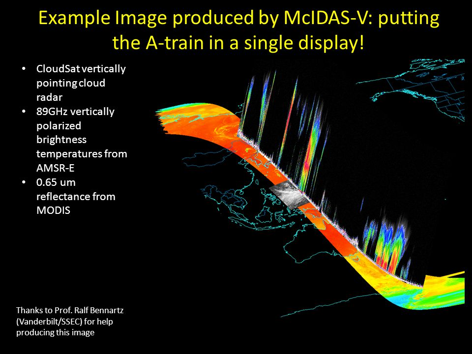 Quick History of McIDAS-V Fifth-generation McIDAS – the successor to McIDAS- X (though codebase is almost completely unrelated) Based on several components: – VisAD: Java component library for visualization of virtually any numerical dataset, developed at SSEC – Integrated Data Viewer (IDV): Extension of VisAD providing support for meteorological data sources and adding a GUI interface, developed at Unidata – HYperspectral-viewer for Development of Research Applications (HYDRA): Extension of VisAD focused on visualization of hyperspectral satellite data, developed at SSEC