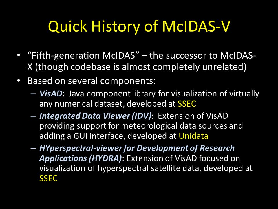 In a nutshell, McIDAS-V is an extension of the IDV and VisAD that incorporates HYDRA and adds other features like Suomi NPP support, a dedicated support team, and… A new Jython scripting API .
