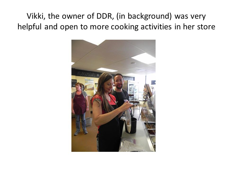 Vikki, the owner of DDR, (in background) was very helpful and open to more cooking activities in her store