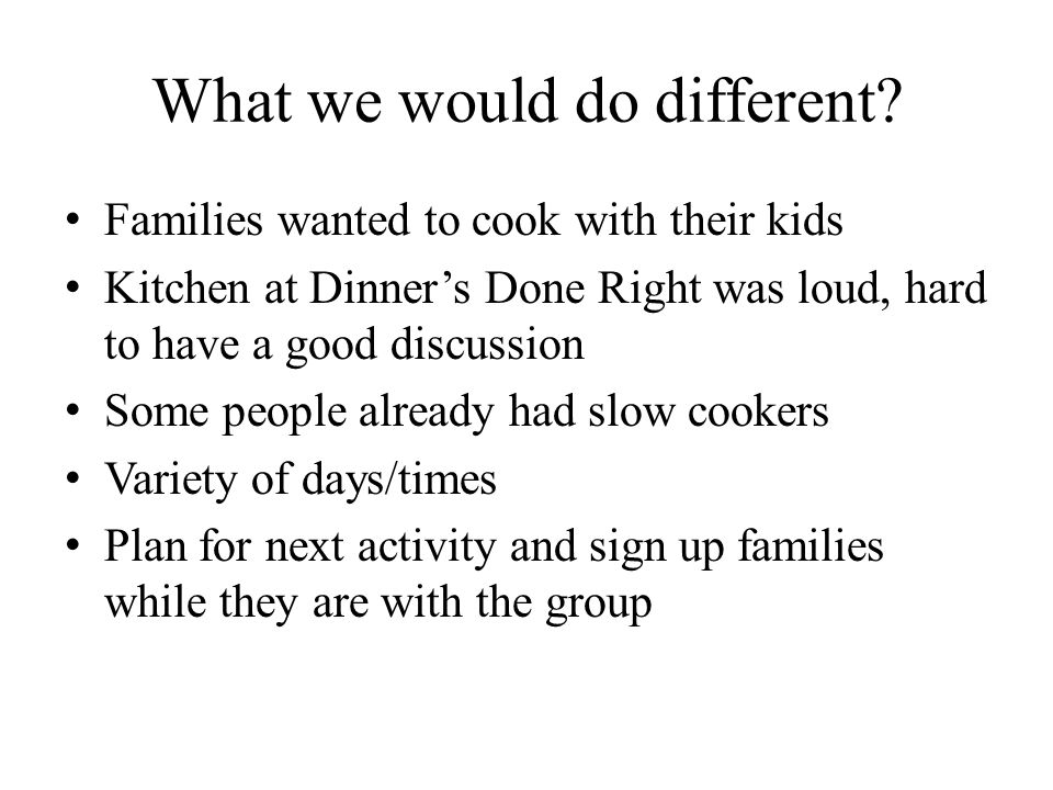 What we would do different.
