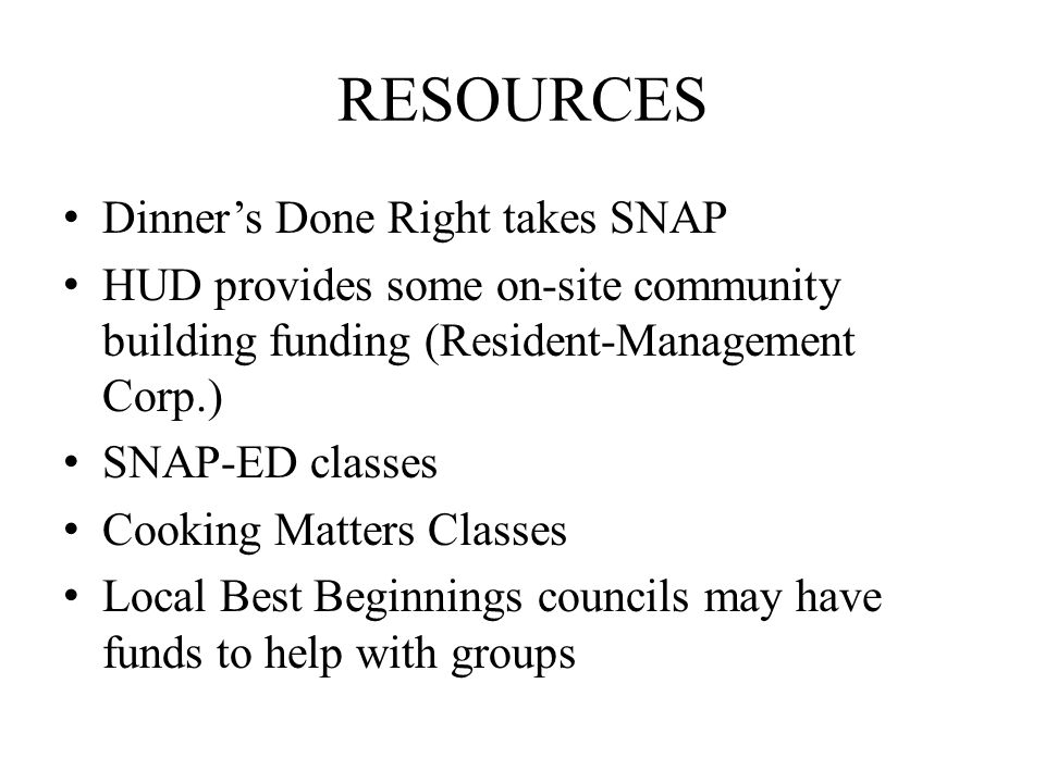 RESOURCES Dinner's Done Right takes SNAP HUD provides some on-site community building funding (Resident-Management Corp.) SNAP-ED classes Cooking Matters Classes Local Best Beginnings councils may have funds to help with groups
