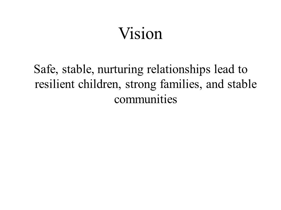 Vision Safe, stable, nurturing relationships lead to resilient children, strong families, and stable communities