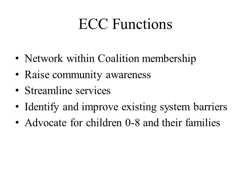 ECC Functions Network within Coalition membership Raise community awareness Streamline services Identify and improve existing system barriers Advocate for children 0-8 and their families