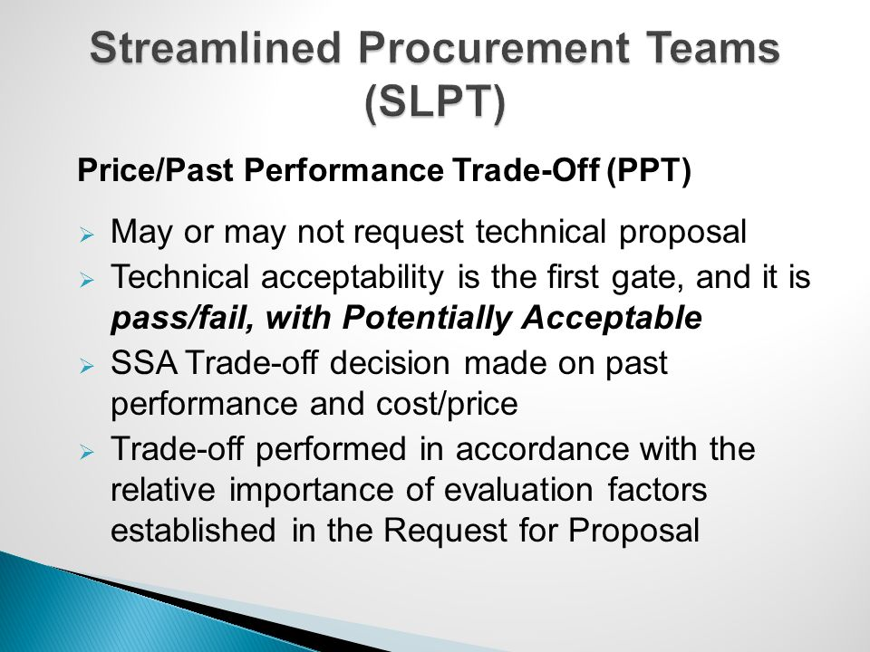 Price/Past Performance Trade-Off (PPT)  May or may not request technical proposal  Technical acceptability is the first gate, and it is pass/fail, w